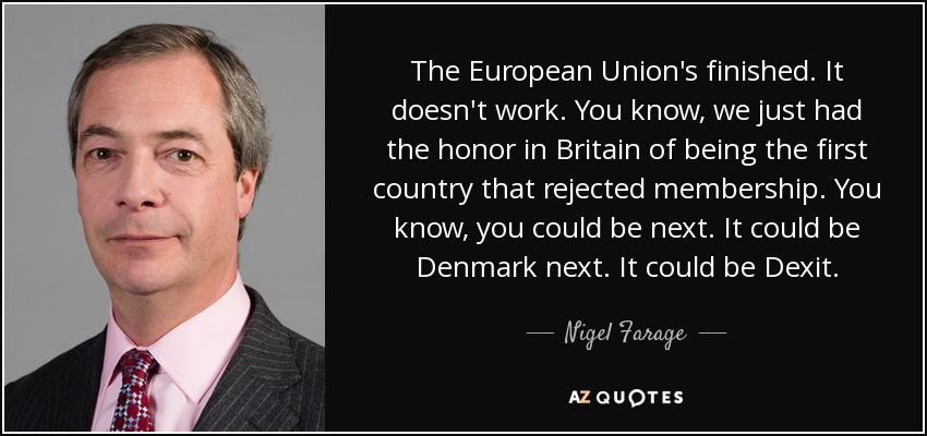 The European Union's finished. It doesn't work. You know, we just had the honor in Britain of being the first country that rejected membership. You know, you could be next. It could be Denmark next. It could be Dexit. - Nigel Farage