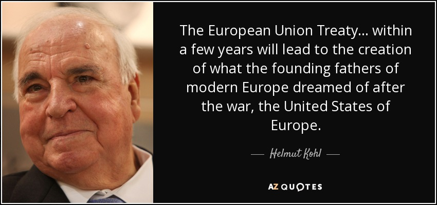 The European Union Treaty... within a few years will lead to the creation of what the founding fathers of modern Europe dreamed of after the war, the United States of Europe. - Helmut Kohl