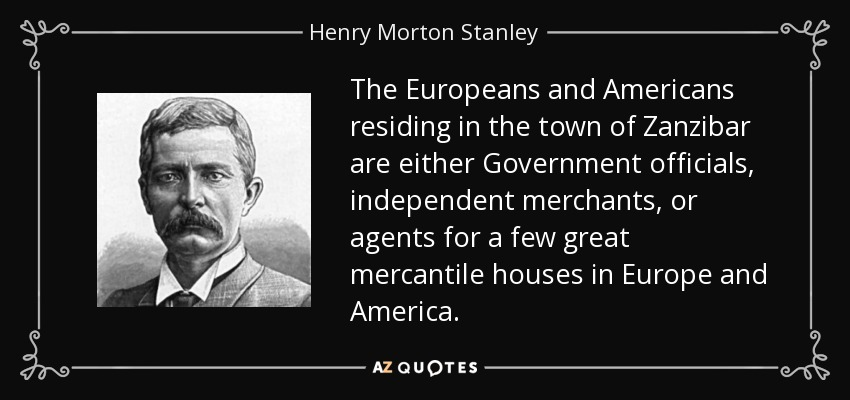 The Europeans and Americans residing in the town of Zanzibar are either Government officials, independent merchants, or agents for a few great mercantile houses in Europe and America. - Henry Morton Stanley