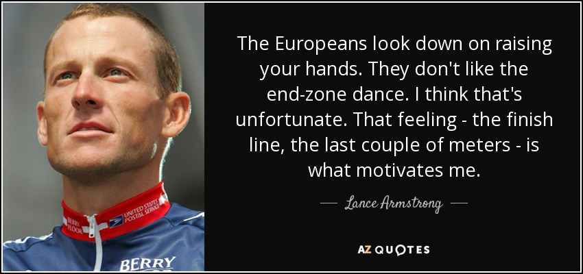 The Europeans look down on raising your hands. They don't like the end-zone dance. I think that's unfortunate. That feeling - the finish line, the last couple of meters - is what motivates me. - Lance Armstrong