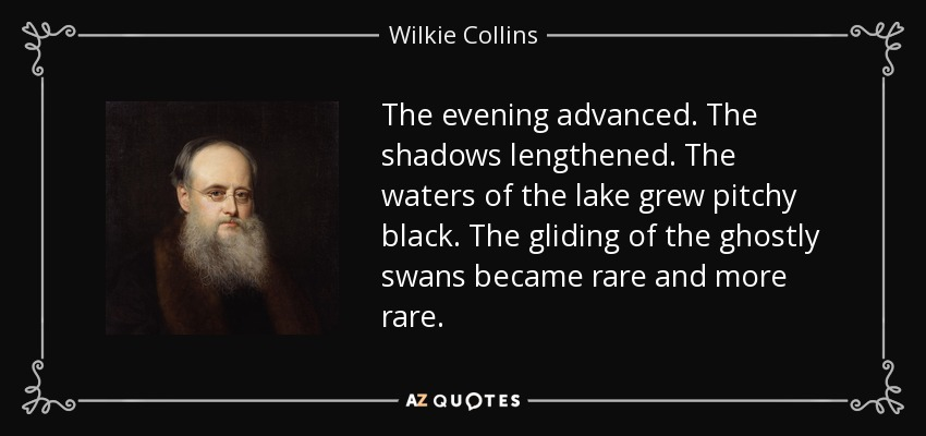 The evening advanced. The shadows lengthened. The waters of the lake grew pitchy black. The gliding of the ghostly swans became rare and more rare. - Wilkie Collins