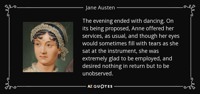 The evening ended with dancing. On its being proposed, Anne offered her services, as usual, and though her eyes would sometimes fill with tears as she sat at the instrument, she was extremely glad to be employed, and desired nothing in return but to be unobserved. - Jane Austen