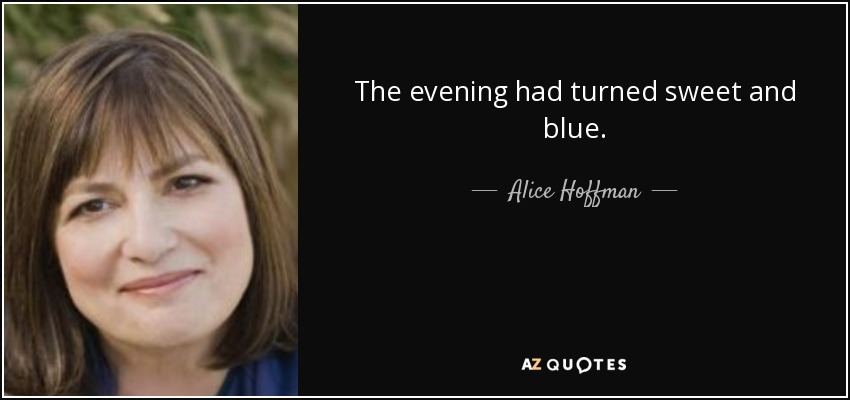 The evening had turned sweet and blue. - Alice Hoffman
