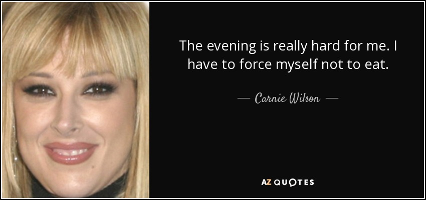 The evening is really hard for me. I have to force myself not to eat. - Carnie Wilson