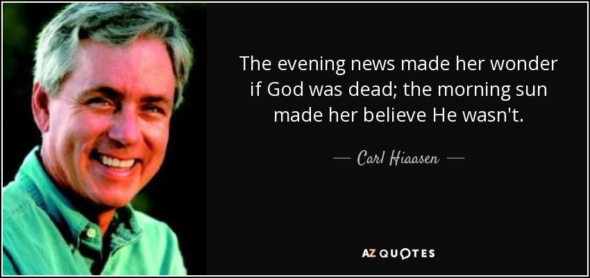 The evening news made her wonder if God was dead; the morning sun made her believe He wasn't. - Carl Hiaasen