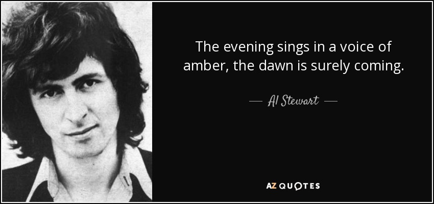 The evening sings in a voice of amber, the dawn is surely coming. - Al Stewart