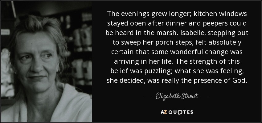 The evenings grew longer; kitchen windows stayed open after dinner and peepers could be heard in the marsh. Isabelle, stepping out to sweep her porch steps, felt absolutely certain that some wonderful change was arriving in her life. The strength of this belief was puzzling; what she was feeling, she decided, was really the presence of God. - Elizabeth Strout