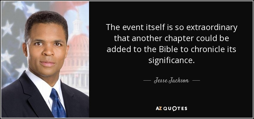 The event itself is so extraordinary that another chapter could be added to the Bible to chronicle its significance. - Jesse Jackson, Jr.