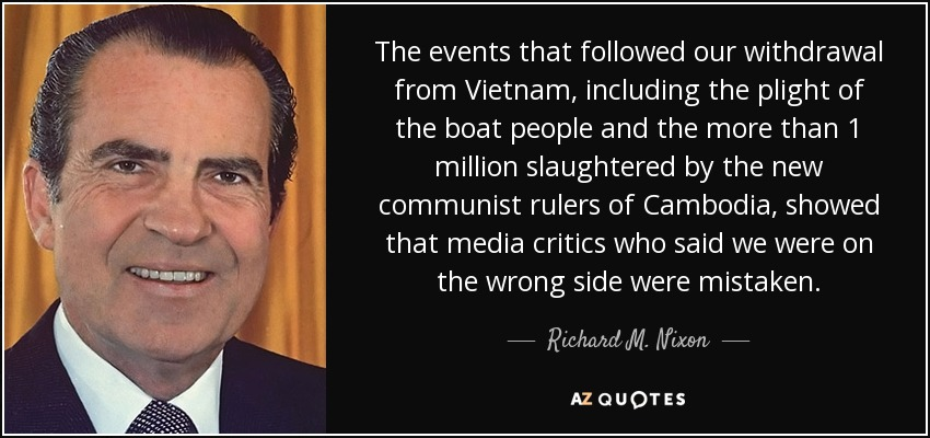 The events that followed our withdrawal from Vietnam, including the plight of the boat people and the more than 1 million slaughtered by the new communist rulers of Cambodia, showed that media critics who said we were on the wrong side were mistaken. - Richard M. Nixon