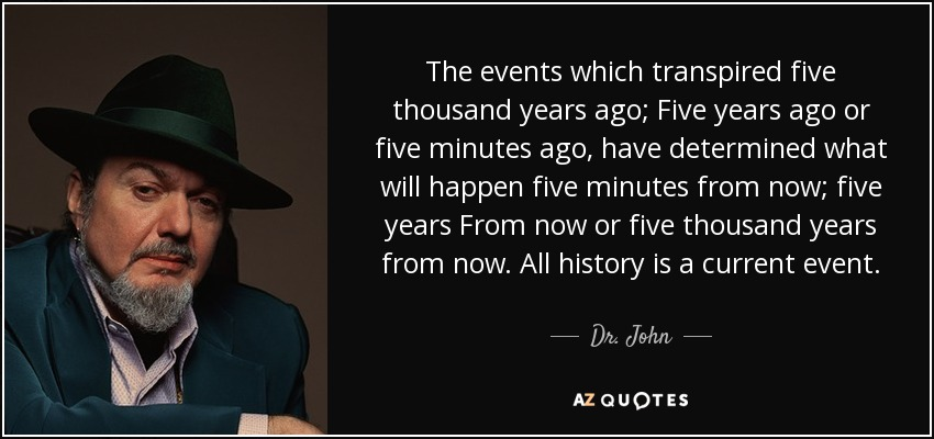 The events which transpired five thousand years ago; Five years ago or five minutes ago, have determined what will happen five minutes from now; five years From now or five thousand years from now. All history is a current event. - Dr. John