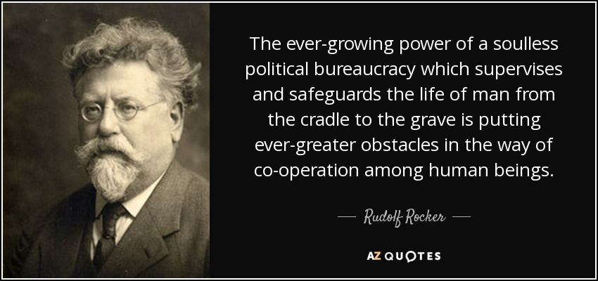 The ever-growing power of a soulless political bureaucracy which supervises and safeguards the life of man from the cradle to the grave is putting ever-greater obstacles in the way of co-operation among human beings. - Rudolf Rocker