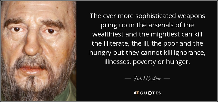 The ever more sophisticated weapons piling up in the arsenals of the wealthiest and the mightiest can kill the illiterate, the ill, the poor and the hungry, but they cannot kill ignorance, illness, poverty or hunger. - Fidel Castro