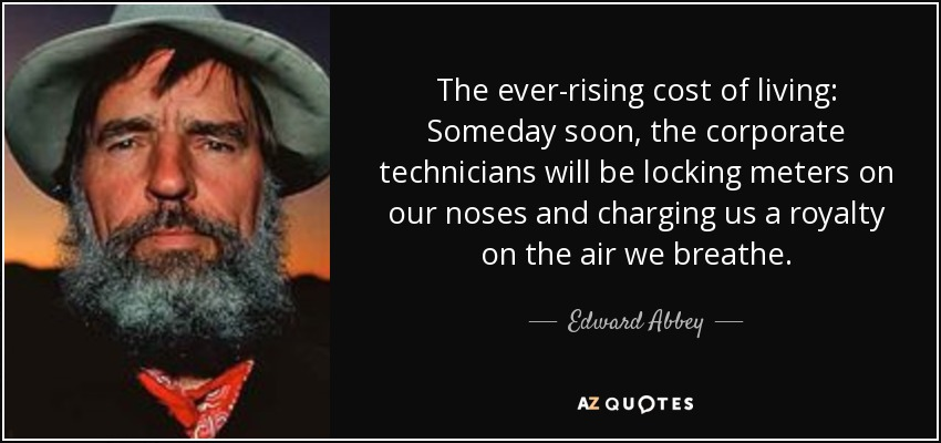 The ever-rising cost of living: Someday soon, the corporate technicians will be locking meters on our noses and charging us a royalty on the air we breathe. - Edward Abbey