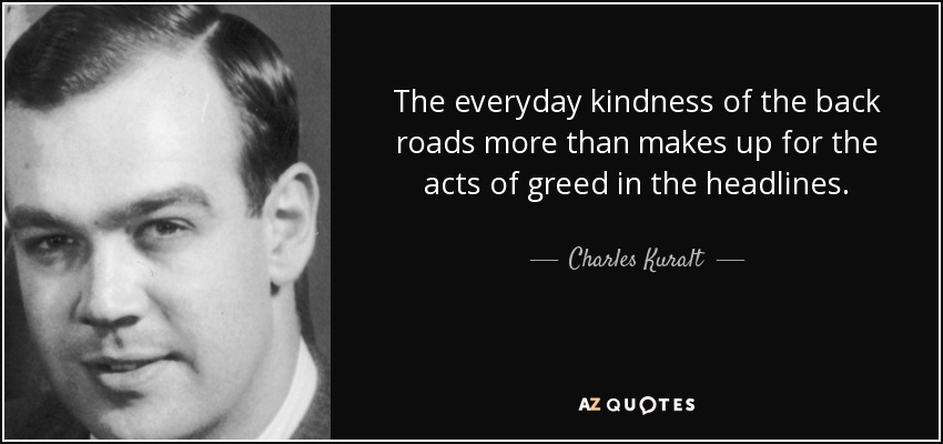 The everyday kindness of the back roads more than makes up for the acts of greed in the headlines. - Charles Kuralt