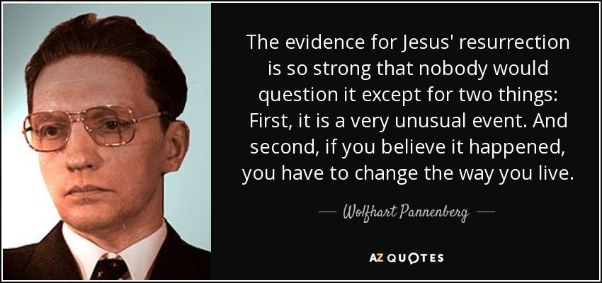 The evidence for Jesus' resurrection is so strong that nobody would question it except for two things: First, it is a very unusual event. And second, if you believe it happened, you have to change the way you live. - Wolfhart Pannenberg
