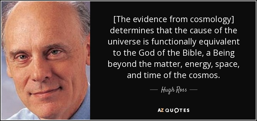 [The evidence from cosmology] determines that the cause of the universe is functionally equivalent to the God of the Bible, a Being beyond the matter, energy, space, and time of the cosmos. - Hugh Ross