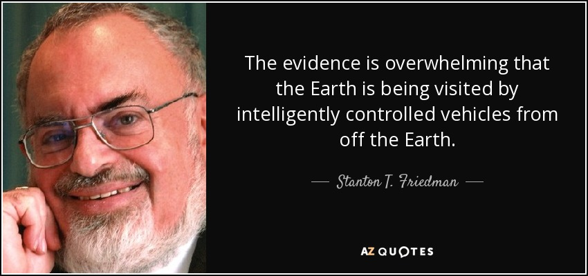 The evidence is overwhelming that the Earth is being visited by intelligently controlled vehicles from off the Earth. - Stanton T. Friedman