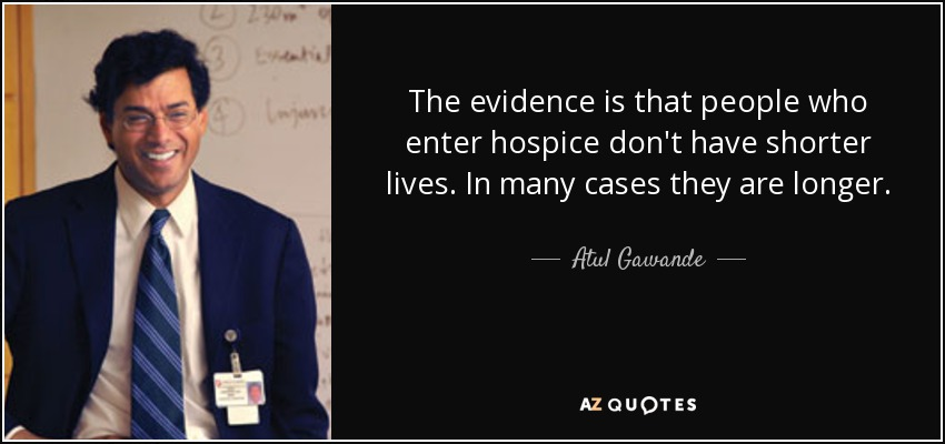 The evidence is that people who enter hospice don't have shorter lives. In many cases they are longer. - Atul Gawande