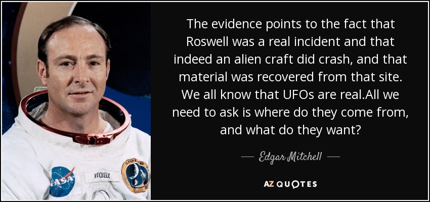 The evidence points to the fact that Roswell was a real incident and that indeed an alien craft did crash, and that material was recovered from that site. We all know that UFOs are real.All we need to ask is where do they come from, and what do they want? - Edgar Mitchell