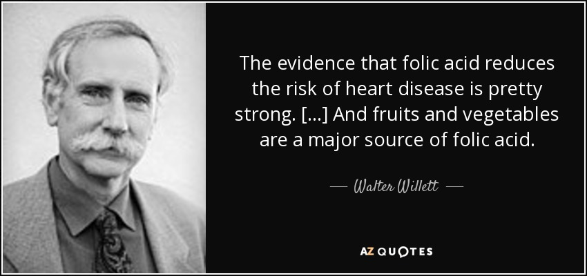 The evidence that folic acid reduces the risk of heart disease is pretty strong. [...] And fruits and vegetables are a major source of folic acid. - Walter Willett