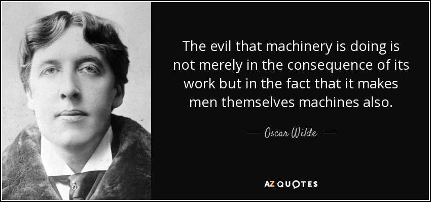 The evil that machinery is doing is not merely in the consequence of its work but in the fact that it makes men themselves machines also. - Oscar Wilde
