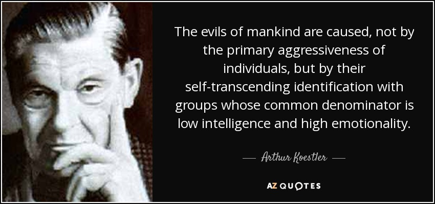 The evils of mankind are caused, not by the primary aggressiveness of individuals, but by their self-transcending identification with groups whose common denominator is low intelligence and high emotionality. - Arthur Koestler