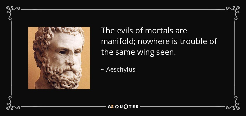 The evils of mortals are manifold; nowhere is trouble of the same wing seen. - Aeschylus