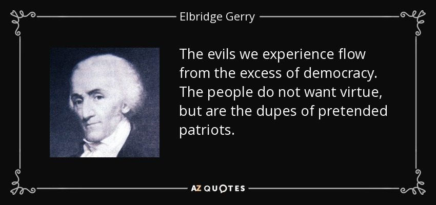 The evils we experience flow from the excess of democracy. The people do not want virtue, but are the dupes of pretended patriots. - Elbridge Gerry