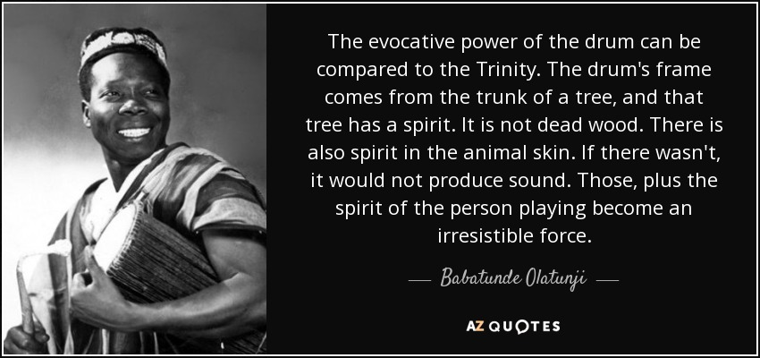 The evocative power of the drum can be compared to the Trinity. The drum's frame comes from the trunk of a tree, and that tree has a spirit. It is not dead wood. There is also spirit in the animal skin. If there wasn't, it would not produce sound. Those, plus the spirit of the person playing become an irresistible force. - Babatunde Olatunji