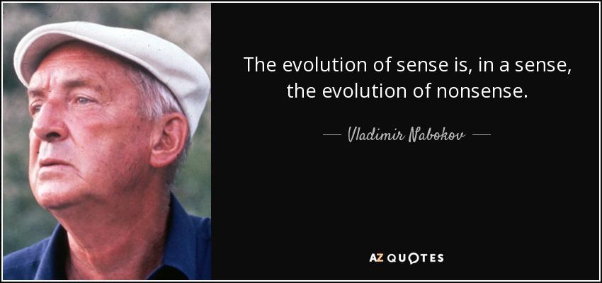 The evolution of sense is, in a sense, the evolution of nonsense. - Vladimir Nabokov