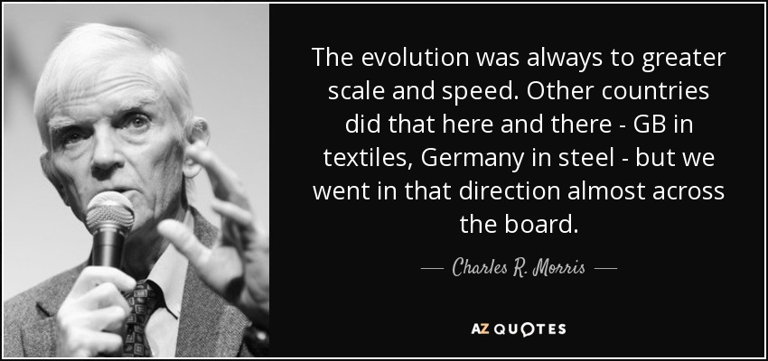 The evolution was always to greater scale and speed. Other countries did that here and there - GB in textiles, Germany in steel - but we went in that direction almost across the board. - Charles R. Morris