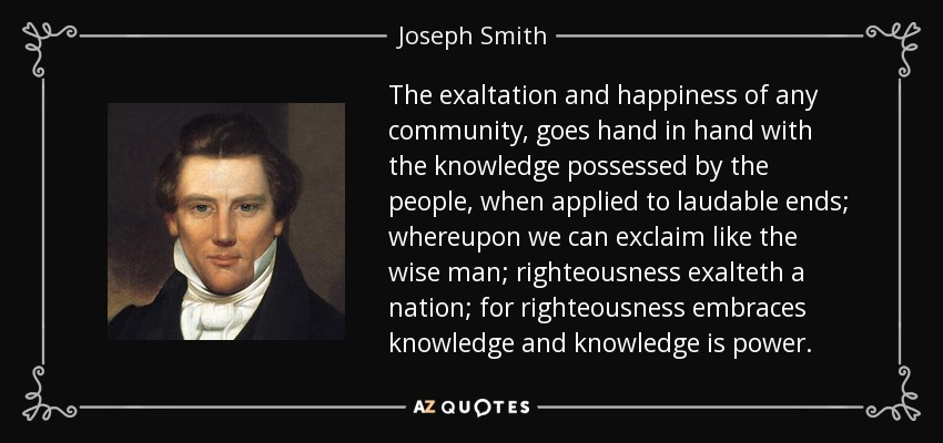 The exaltation and happiness of any community, goes hand in hand with the knowledge possessed by the people, when applied to laudable ends; whereupon we can exclaim like the wise man; righteousness exalteth a nation; for righteousness embraces knowledge and knowledge is power. - Joseph Smith, Jr.