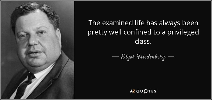 The examined life has always been pretty well confined to a privileged class. - Edgar Friedenberg