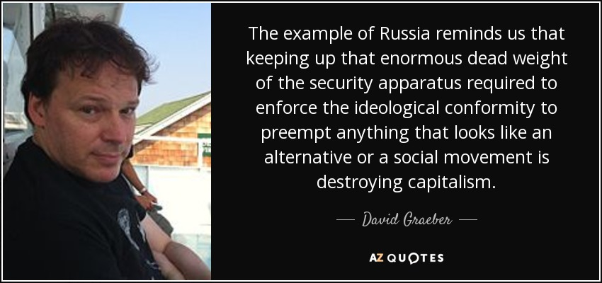 The example of Russia reminds us that keeping up that enormous dead weight of the security apparatus required to enforce the ideological conformity to preempt anything that looks like an alternative or a social movement is destroying capitalism. - David Graeber