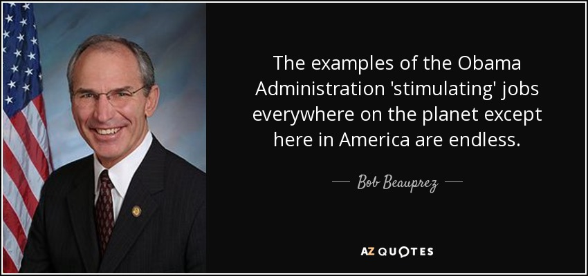 The examples of the Obama Administration 'stimulating' jobs everywhere on the planet except here in America are endless. - Bob Beauprez