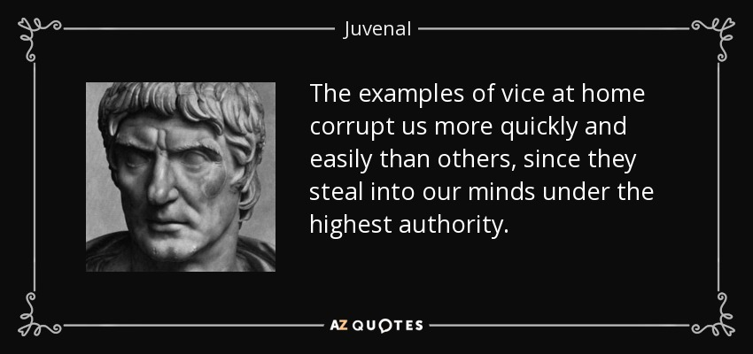 The examples of vice at home corrupt us more quickly and easily than others, since they steal into our minds under the highest authority. - Juvenal