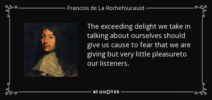 The exceeding delight we take in talking about ourselves should give us cause to fear that we are giving but very little pleasureto our listeners. - Francois de La Rochefoucauld