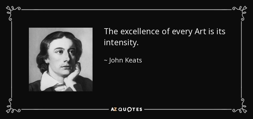 The excellence of every Art is its intensity. - John Keats