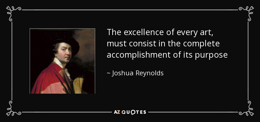 The excellence of every art, must consist in the complete accomplishment of its purpose - Joshua Reynolds