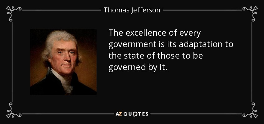 The excellence of every government is its adaptation to the state of those to be governed by it. - Thomas Jefferson