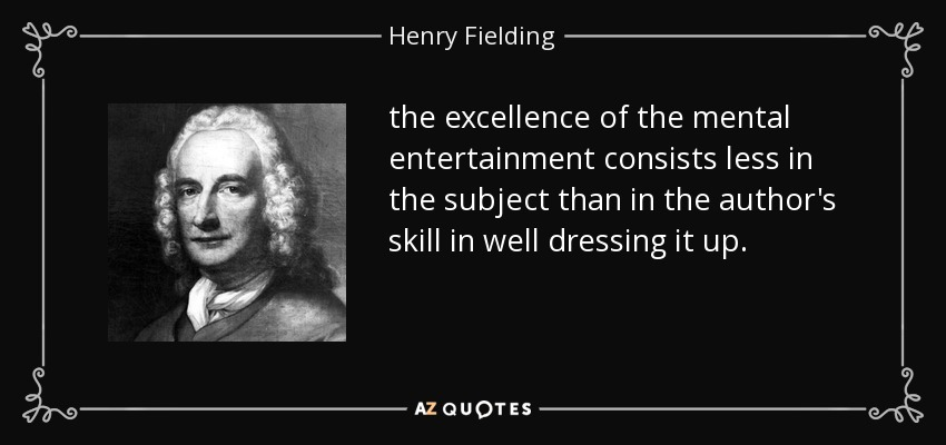 the excellence of the mental entertainment consists less in the subject than in the author's skill in well dressing it up. - Henry Fielding