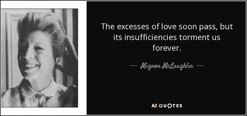 The excesses of love soon pass, but its insufficiencies torment us forever. - Mignon McLaughlin
