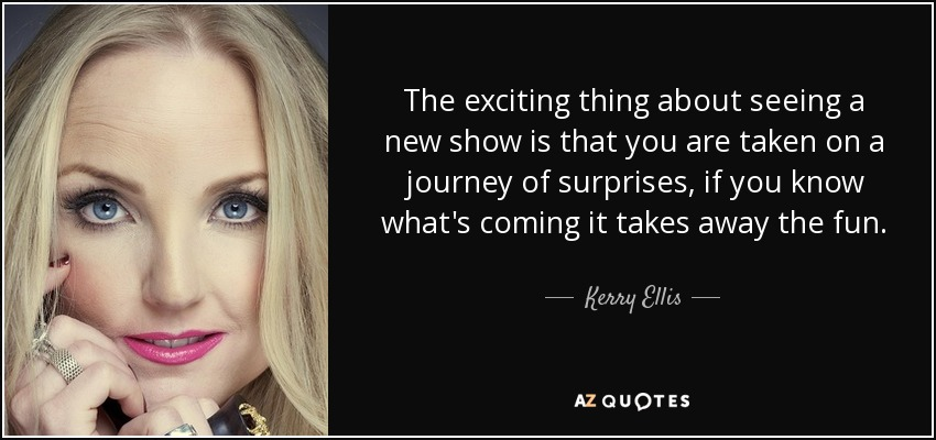 The exciting thing about seeing a new show is that you are taken on a journey of surprises, if you know what's coming it takes away the fun. - Kerry Ellis