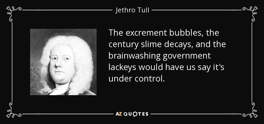 The excrement bubbles, the century slime decays, and the brainwashing government lackeys would have us say it's under control. - Jethro Tull