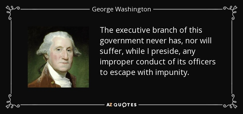 The executive branch of this government never has, nor will suffer, while I preside, any improper conduct of its officers to escape with impunity. - George Washington