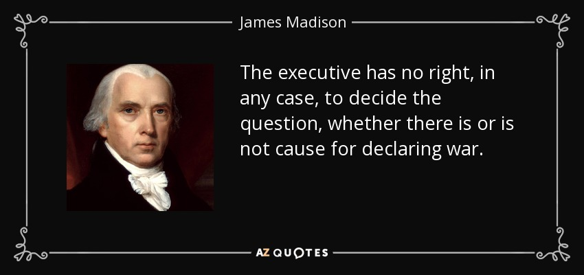 The executive has no right, in any case, to decide the question, whether there is or is not cause for declaring war. - James Madison