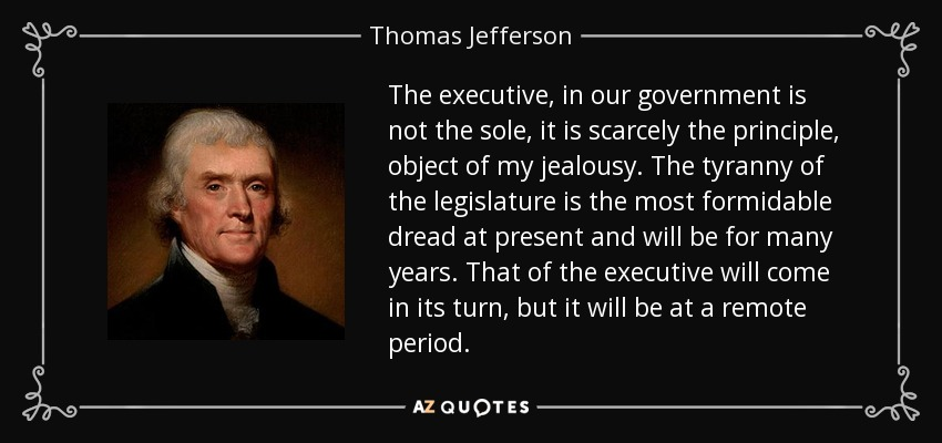 The executive, in our government is not the sole, it is scarcely the principle, object of my jealousy. The tyranny of the legislature is the most formidable dread at present and will be for many years. That of the executive will come in its turn, but it will be at a remote period. - Thomas Jefferson