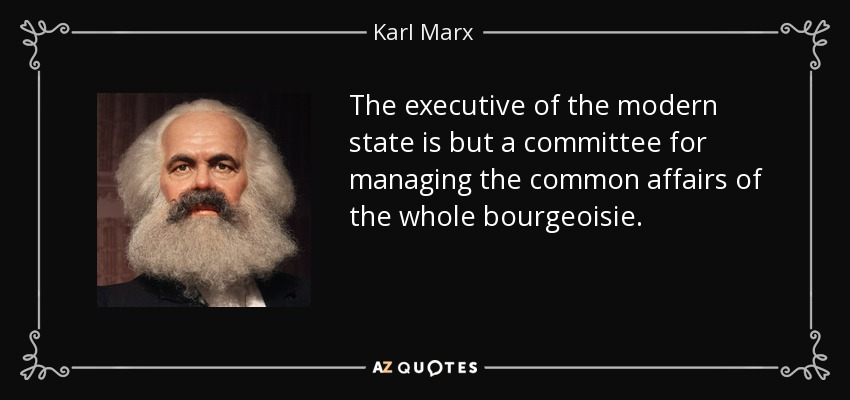 The executive of the modern state is but a committee for managing the common affairs of the whole bourgeoisie. - Karl Marx