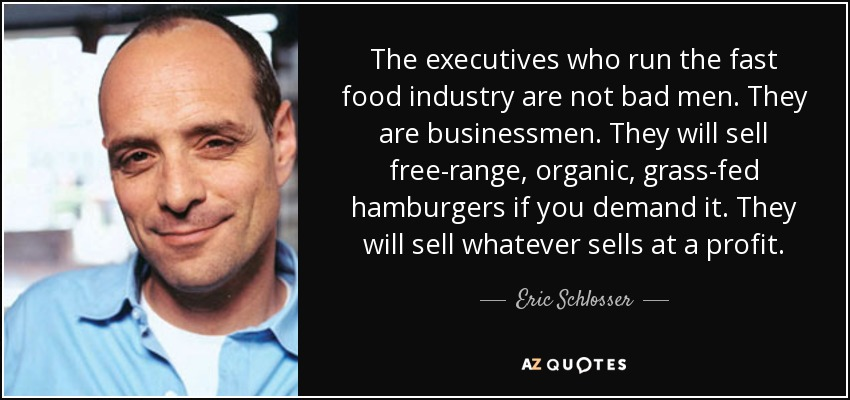 The executives who run the fast food industry are not bad men. They are businessmen. They will sell free-range, organic, grass-fed hamburgers if you demand it. They will sell whatever sells at a profit. - Eric Schlosser