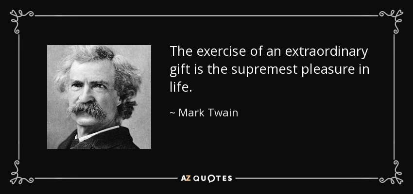 The exercise of an extraordinary gift is the supremest pleasure in life. - Mark Twain